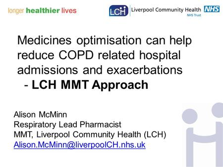 Alison McMinn Respiratory Lead Pharmacist MMT, Liverpool Community Health (LCH) Medicines optimisation can help reduce.
