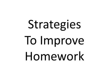 Strategies To Improve Homework. Think About Your Homework Does it serve a purpose? Is it relevant to student learning? Is it used when appropriate rather.