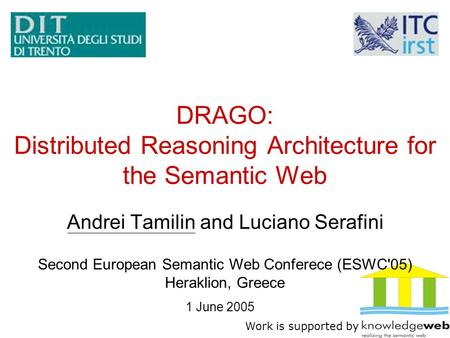 DRAGO: Distributed Reasoning Architecture for the Semantic Web Andrei Tamilin and Luciano Serafini Work is supported by 1 June 2005 Second European Semantic.