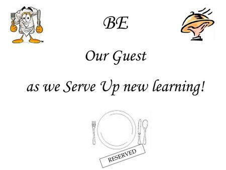 BE Our Guest as we Serve Up new learning! RESERVED.