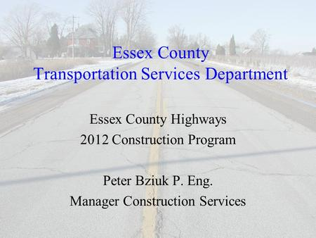 Essex County Transportation Services Department Essex County Highways 2012 Construction Program Peter Bziuk P. Eng. Manager Construction Services.