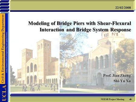 1 NEESR Project Meeting 22/02/2008 Modeling of Bridge Piers with Shear-Flexural Interaction and Bridge System Response Prof. Jian Zhang Shi-Yu Xu Prof.