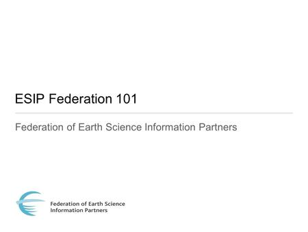 ESIP Federation 101 Federation of Earth Science Information Partners.