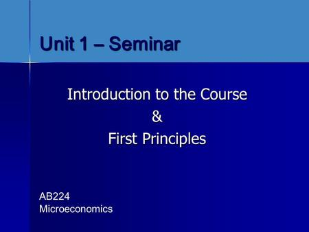 Unit 1 – Seminar Introduction to the Course & First Principles AB224 Microeconomics.