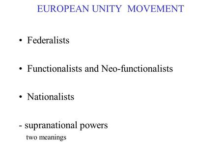 EUROPEAN UNITY MOVEMENT Federalists Functionalists and Neo-functionalists Nationalists - supranational powers two meanings.