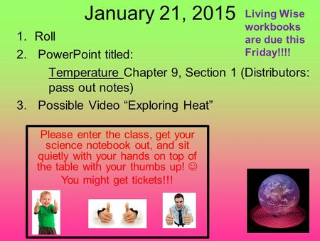 "January 21, 2015 1.Roll 2.PowerPoint titled: Temperature Chapter 9, Section 1 (Distributors: pass out notes) 3.Possible Video ""Exploring Heat"" Please enter."