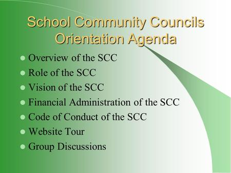 School Community Councils Orientation Agenda Overview of the SCC Role of the SCC Vision of the SCC Financial Administration of the SCC Code of Conduct.