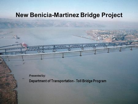 Presented by: Department of Transportation - Toll Bridge Program New Benicia-Martinez Bridge Project.