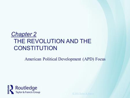 Chapter 2 THE REVOLUTION AND THE CONSTITUTION American Political Development (APD) Focus © 2011 Taylor & Francis.