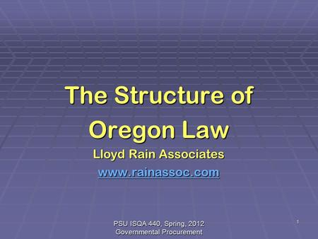 PSU ISQA 440, Spring, 2012 Governmental Procurement 1 The Structure of Oregon Law Lloyd Rain Associates www.rainassoc.com.
