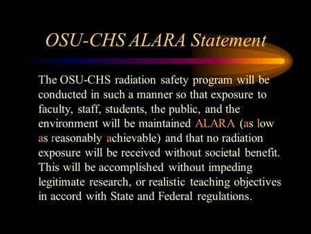 OSU-CHS ALARA Statement The OSU-CHS radiation safety program will be conducted in such a manner so that exposure to faculty, staff, students, the public,