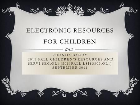 RHONDA BANDY 2011 FALL CHILDREN'S RESOURCES AND SERVI SEC.OL1 (2011FALL.LSIS5505.OL1) SEPTEMBER 2011 ELECTRONIC RESOURCES FOR CHILDREN.
