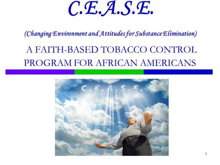 1 C.E.A.S.E. (Changing Environment and Attitudes for Substance Elimination) A FAITH-BASED TOBACCO CONTROL PROGRAM FOR AFRICAN AMERICANS.