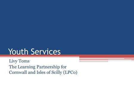 Youth Services Livy Toms The Learning Partnership for Cornwall and Isles of Scilly (LPCo)
