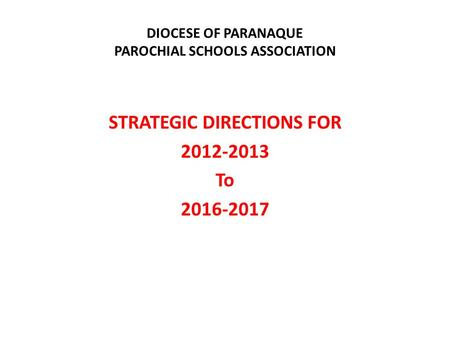 DIOCESE OF PARANAQUE PAROCHIAL SCHOOLS ASSOCIATION STRATEGIC DIRECTIONS FOR 2012-2013 To 2016-2017.