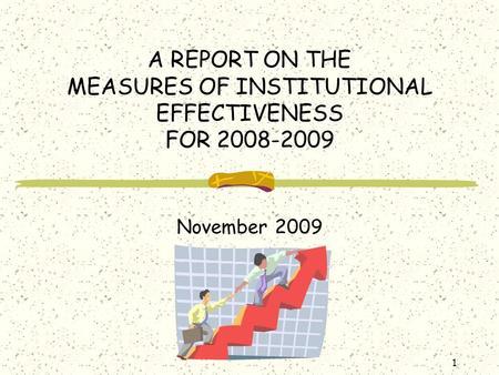 1 A REPORT ON THE MEASURES OF INSTITUTIONAL EFFECTIVENESS FOR 2008-2009 November 2009.