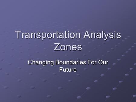 Transportation Analysis Zones Changing Boundaries For Our Future.