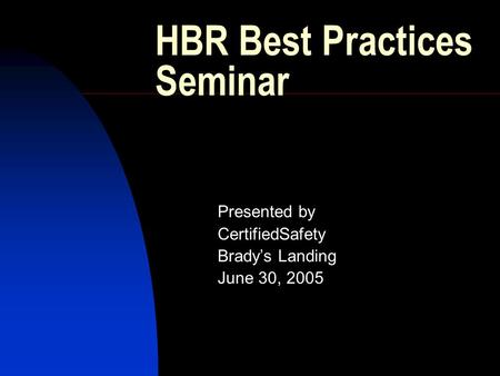 HBR Best Practices Seminar Presented by CertifiedSafety Brady's Landing June 30, 2005.