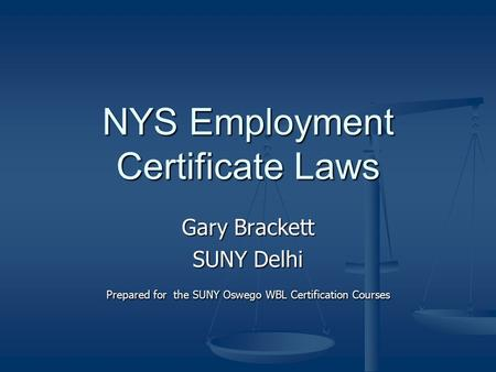 NYS Employment Certificate Laws Gary Brackett SUNY Delhi Prepared for the SUNY Oswego WBL Certification Courses.