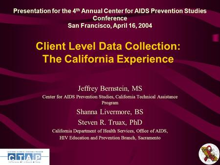 1 Client Level Data Collection: The California Experience Jeffrey Bernstein, MS Center for AIDS Prevention Studies, California Technical Assistance Program.