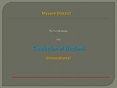 Presentationon Conduction of Elections (Innovations) Mysore District.
