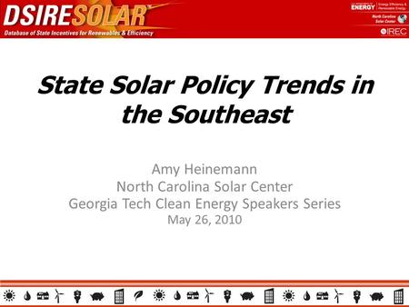 State Solar Policy Trends in the Southeast Amy Heinemann North Carolina Solar Center Georgia Tech Clean Energy Speakers Series May 26, 2010.