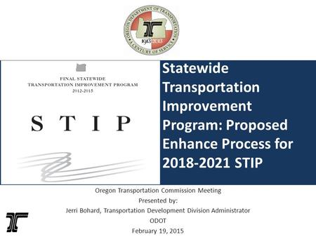 Statewide Transportation Improvement Program: Proposed Enhance Process for 2018-2021 STIP Oregon Transportation Commission Meeting Presented by: Jerri.