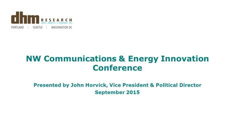 NW Communications & Energy Innovation Conference Presented by John Horvick, Vice President & Political Director September 2015.