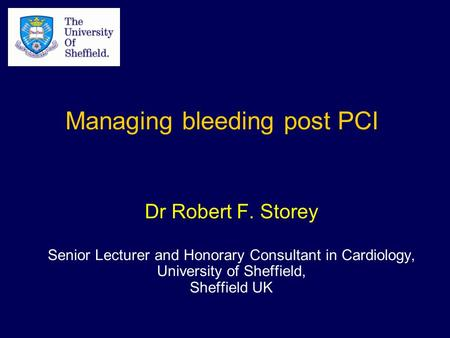 Dr Robert F. Storey Senior Lecturer and Honorary Consultant in Cardiology, University of Sheffield, Sheffield UK Managing bleeding post PCI.