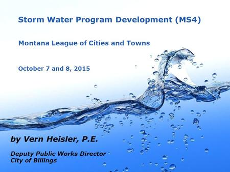 Page 1 Storm Water Program Development (MS4) Montana League of Cities and Towns October 7 and 8, 2015 by Vern Heisler, P.E. Deputy Public Works Director.