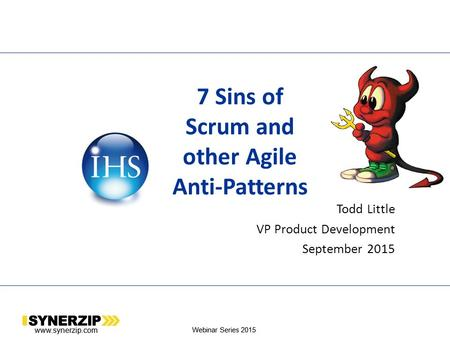 Www.synerzip.com Webinar Series 2015 7 Sins of Scrum and other Agile Anti-Patterns Todd Little VP Product Development September 2015 www.synerzip.com Webinar.