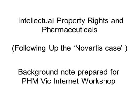 Intellectual Property Rights and Pharmaceuticals (Following Up the 'Novartis case' ) Background note prepared for PHM Vic Internet Workshop.