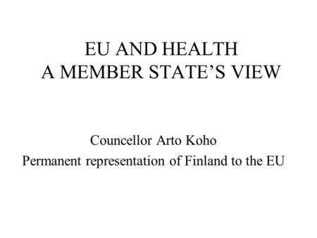 EU AND HEALTH A MEMBER STATE'S VIEW Councellor Arto Koho Permanent representation of Finland to the EU.