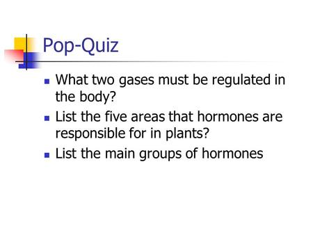 Pop-Quiz What two gases must be regulated in the body? List the five areas that hormones are responsible for in plants? List the main groups of hormones.