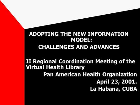 ADOPTING THE NEW INFORMATION MODEL: CHALLENGES AND ADVANCES II Regional Coordination Meeting of the Virtual Health Library Pan American Health Organization.