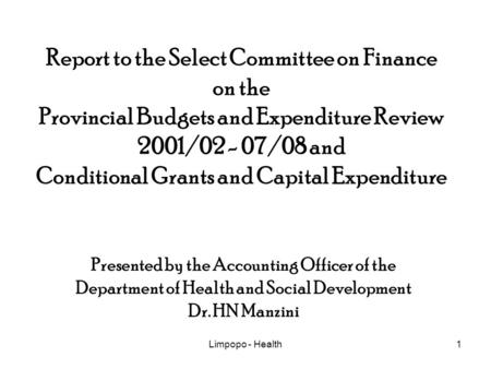 Limpopo - Health1 Report to the Select Committee on Finance on the Provincial Budgets and Expenditure Review 2001/02 - 07/08 and Conditional Grants and.