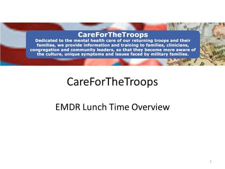 1 CareForTheTroops EMDR Lunch Time Overview. Topics Overview of CareForTheTroops Clinician Initiatives Congregation/Community Initiatives Website Overview.