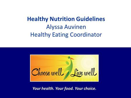 Your health. Your food. Your choice. Healthy Nutrition Guidelines Alyssa Auvinen Healthy Eating Coordinator Your health. Your food. Your choice.