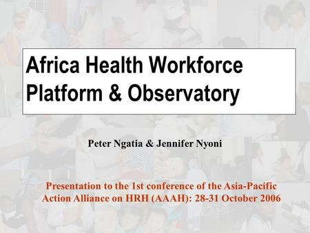 Africa Health Workforce Platform & Observatory Presentation to the 1st conference of the Asia-Pacific Action Alliance on HRH (AAAH): 28-31 October 2006.