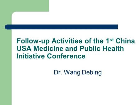 Follow-up Activities of the 1 st China USA Medicine and Public Health Initiative Conference Dr. Wang Debing.