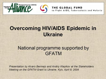 Overcoming HIV/AIDS Epidemic in Ukraine National programme supported by GFATM Presentation by Alvaro Bermejo and Andriy Klepikov at the Stakeholders Meeting.