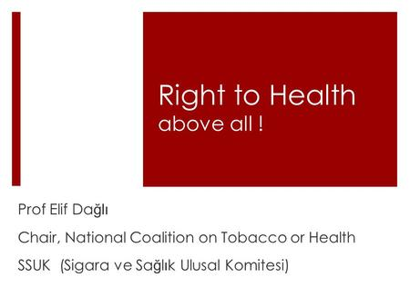 Right to Health above all ! Prof Elif Da ğlı Chair, National Coalition on Tobacco or Health SSUK (Sigara ve Sa ğ l ı k Ulusal Komitesi)