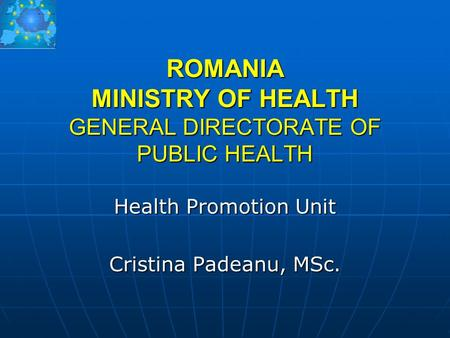 ROMANIA MINISTRY OF HEALTH GENERAL DIRECTORATE OF PUBLIC HEALTH Health Promotion Unit Cristina Padeanu, MSc.