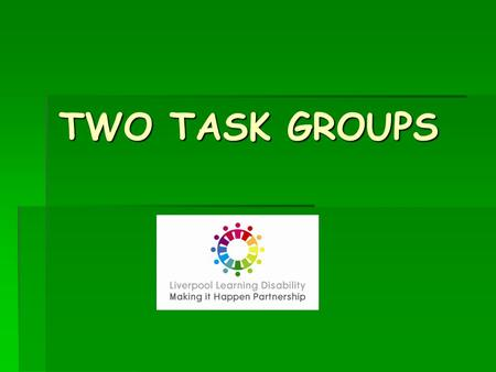 TWO TASK GROUPS TWO TASK GROUPS. TWO NEW TASK GROUPS:  To look at the needs of particular groups of people we have not given much attention to – until.