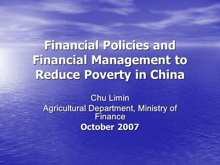 Financial Policies and Financial Management to Reduce Poverty in China Chu Limin Agricultural Department, Ministry of Finance October 2007.