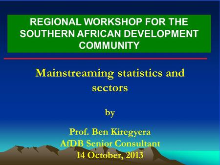 REGIONAL WORKSHOP FOR THE SOUTHERN AFRICAN DEVELOPMENT COMMUNITY Mainstreaming statistics and sectors by Prof. Ben Kiregyera AfDB Senior Consultant 14.