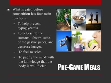 P RE -G AME M EALS  What is eaten before competition has four main functions:  To help prevent hypoglycemia  To help settle the stomach, absorb some.