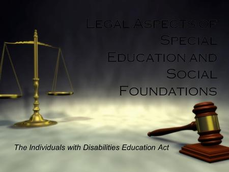 Legal Aspects of Special Education and Social Foundations The Individuals with Disabilities Education Act.