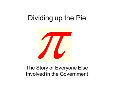 Dividing up the Pie The Story of Everyone Else Involved in the Government.