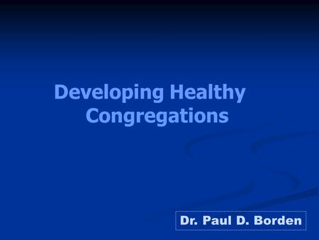Developing Healthy Congregations Dr. Paul D. Borden.